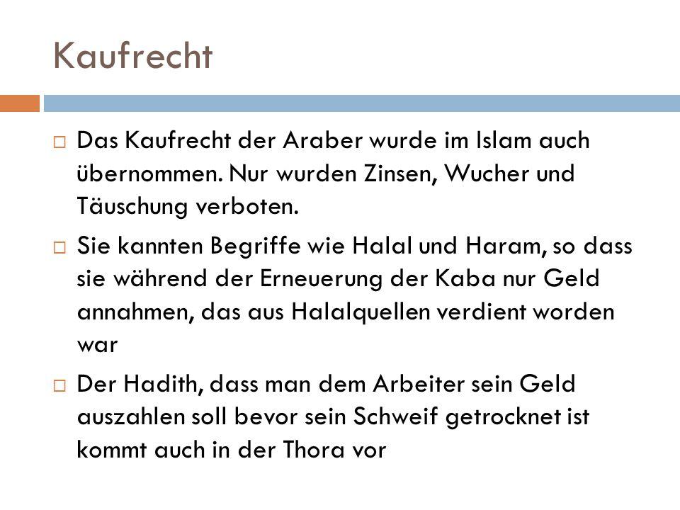 Kaufrecht Das Kaufrecht der Araber wurde im Islam auch übernommen. Nur wurden Zinsen, Wucher und Täuschung verboten.