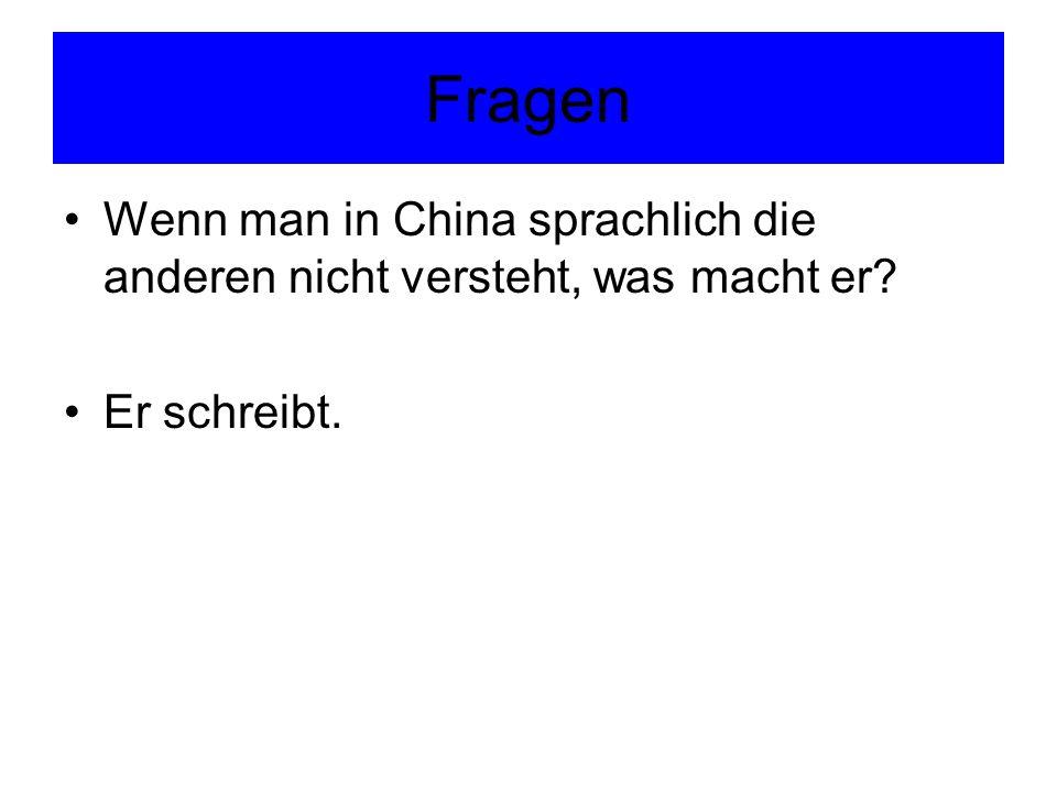 Fragen Wenn man in China sprachlich die anderen nicht versteht, was macht er Er schreibt.