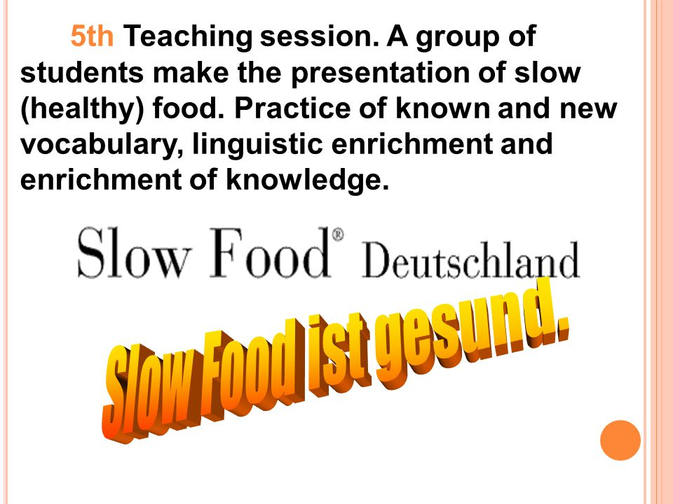 5th Teaching session. A group of students make the presentation of slow (healthy) food. Practice of known and new vocabulary, linguistic enrichment and enrichment of knowledge.