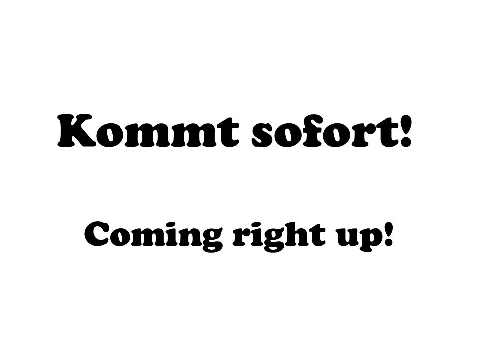 Kommt sofort! Coming right up!