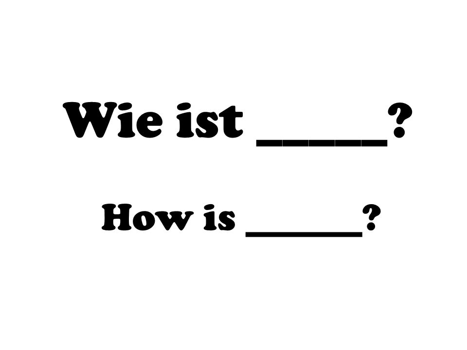 Wie ist _____ How is ______