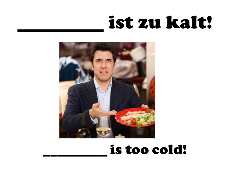 _________ ist zu kalt! _________ is too cold!