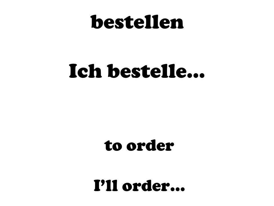 bestellen Ich bestelle…