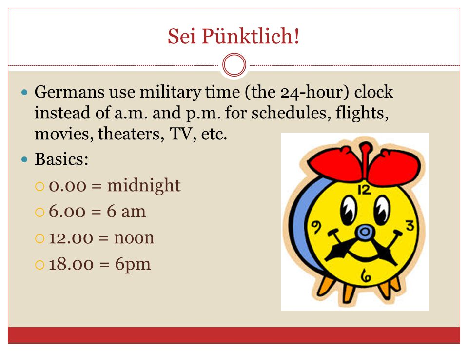 Sei Pünktlich! 0.00 = midnight 6.00 = 6 am 12.00 = noon 18.00 = 6pm