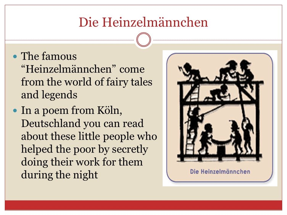 Die Heinzelmännchen The famous Heinzelmännchen come from the world of fairy tales and legends.