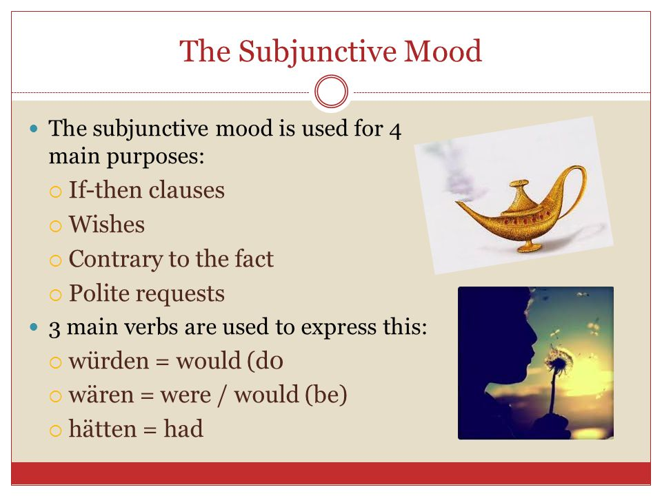 The Subjunctive Mood If-then clauses Wishes Contrary to the fact