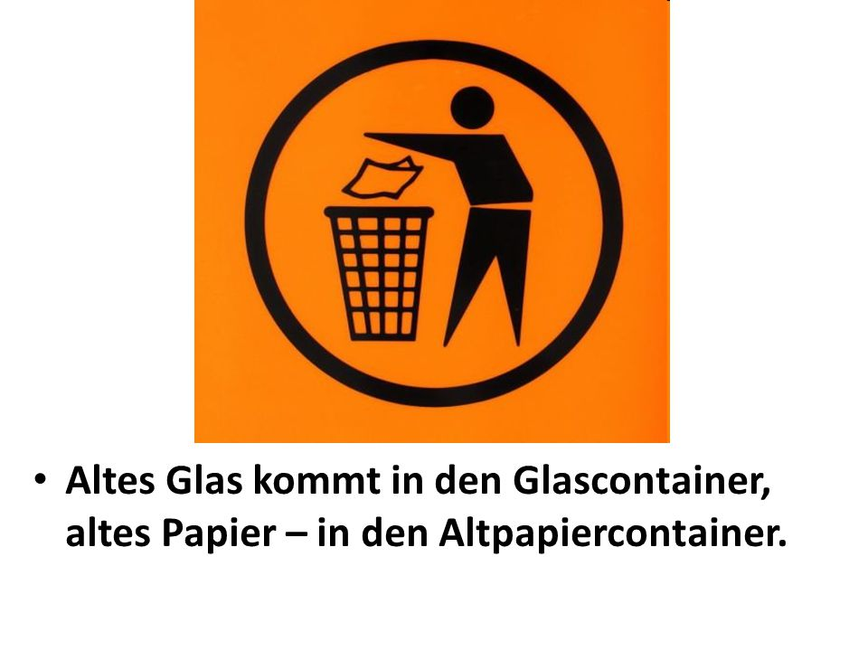 Altes Glas kommt in den Glascontainer, altes Papier – in den Altpapiercontainer.