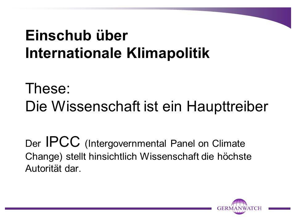 Einschub über Internationale Klimapolitik These: Die Wissenschaft ist ein Haupttreiber Der IPCC (Intergovernmental Panel on Climate Change) stellt hinsichtlich Wissenschaft die höchste Autorität dar.
