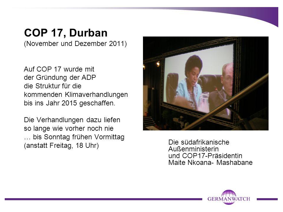 COP 17, Durban (November und Dezember 2011) Auf COP 17 wurde mit der Gründung der ADP die Struktur für die kommenden Klimaverhandlungen bis ins Jahr 2015 geschaffen. Die Verhandlungen dazu liefen so lange wie vorher noch nie … bis Sonntag frühen Vormittag (anstatt Freitag, 18 Uhr)
