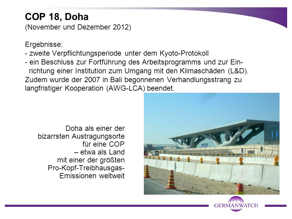 COP 18, Doha (November und Dezember 2012) Ergebnisse: - zweite Verpflichtungsperiode unter dem Kyoto-Protokoll - ein Beschluss zur Fortführung des Arbeitsprogramms und zur Ein- richtung einer Institution zum Umgang mit den Klimaschäden (L&D). Zudem wurde der 2007 in Bali begonnenen Verhandlungsstrang zu langfristiger Kooperation (AWG-LCA) beendet.
