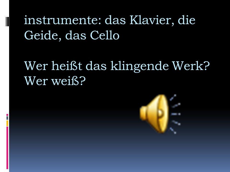 instrumente: das Klavier, die Geide, das Cello Wer heißt das klingende Werk Wer weiß