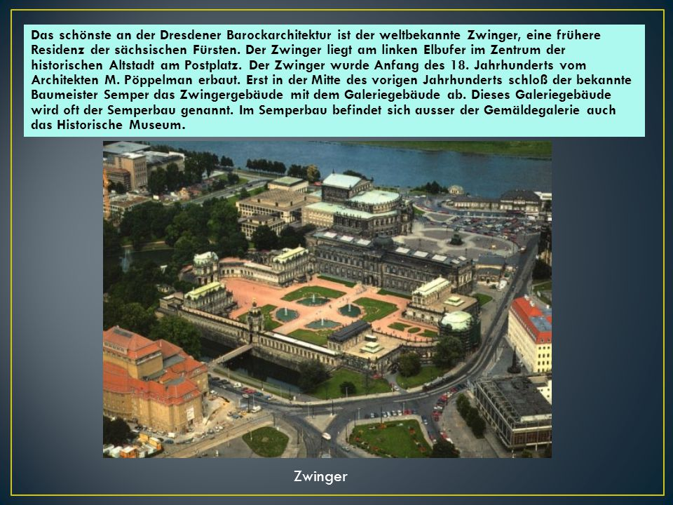 Das schönste an der Dresdener Barockarchitektur ist der weltbekannte Zwinger, eine frühere Residenz der sächsischen Fürsten. Der Zwinger liegt am linken Elbufer im Zentrum der historischen Altstadt am Postplatz. Der Zwinger wurde Anfang des 18. Jahrhunderts vom Architekten M. Pöppelman erbaut. Erst in der Mitte des vorigen Jahrhunderts schloß der bekannte Baumeister Semper das Zwingergebäude mit dem Galeriegebäude ab. Dieses Galeriegebäude wird oft der Semperbau genannt. Im Semperbau befindet sich ausser der Gemäldegalerie auch das Historische Museum.