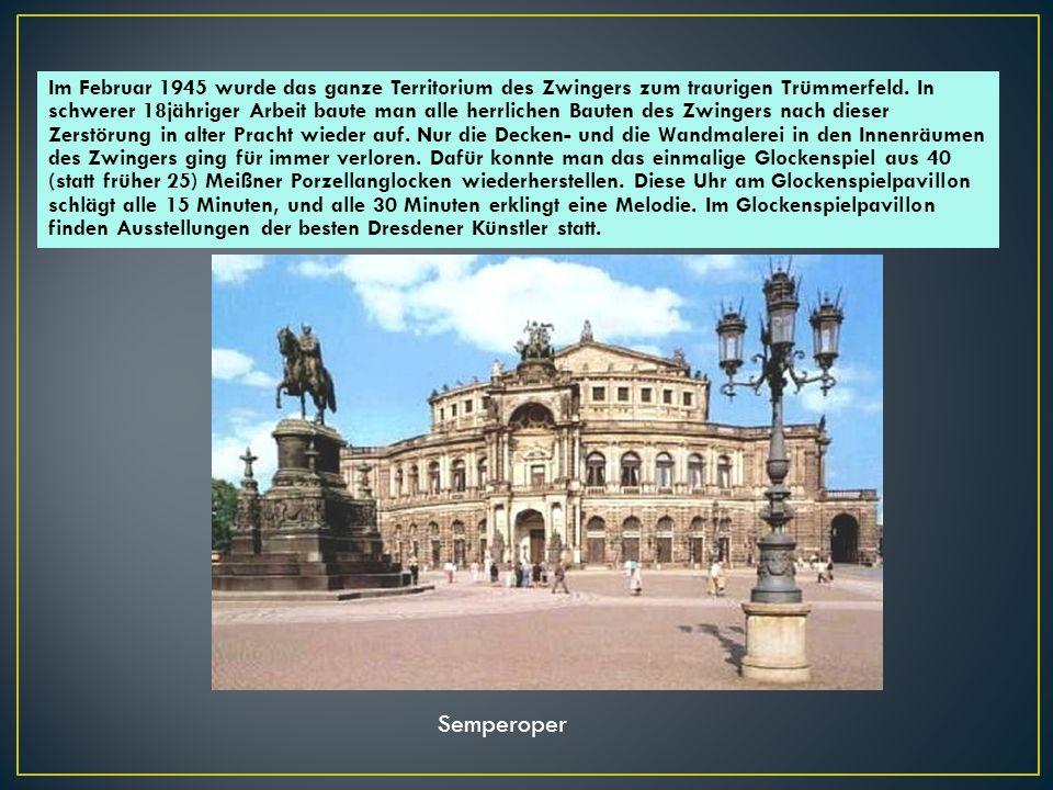 Im Februar 1945 wurde das ganze Territorium des Zwingers zum traurigen Trümmerfeld. In schwerer 18jähriger Arbeit baute man alle herrlichen Bauten des Zwingers nach dieser Zerstörung in alter Pracht wieder auf. Nur die Decken- und die Wandmalerei in den Innenräumen des Zwingers ging für immer verloren. Dafür konnte man das einmalige Glockenspiel aus 40 (statt früher 25) Meißner Porzellanglocken wiederherstellen. Diese Uhr am Glockenspielpavillon schlägt alle 15 Minuten, und alle 30 Minuten erklingt eine Melodie. Im Glockenspielpavillon finden Ausstellungen der besten Dresdener Künstler statt.