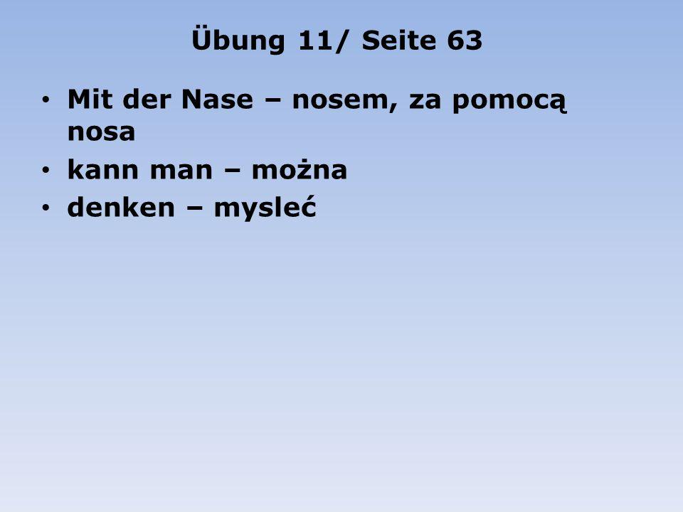 Übung 11/ Seite 63 Mit der Nase – nosem, za pomocą nosa kann man – można denken – mysleć