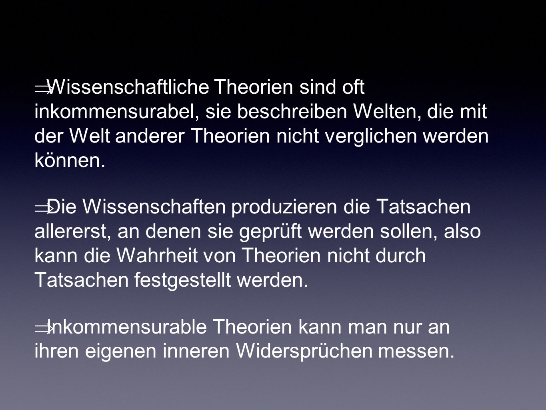Wissenschaftliche Theorien sind oft inkommensurabel, sie beschreiben Welten, die mit der Welt anderer Theorien nicht verglichen werden können.