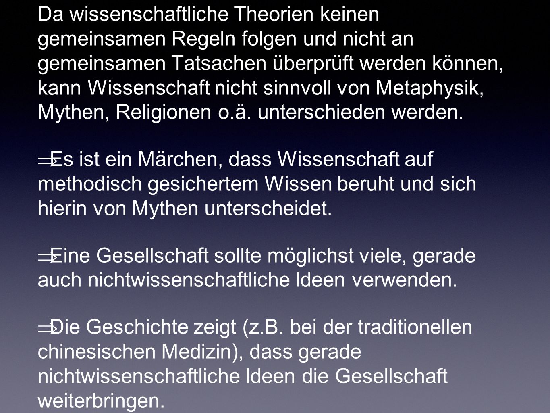 Da wissenschaftliche Theorien keinen gemeinsamen Regeln folgen und nicht an gemeinsamen Tatsachen überprüft werden können, kann Wissenschaft nicht sinnvoll von Metaphysik, Mythen, Religionen o.ä. unterschieden werden.