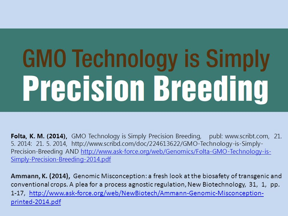 Folta, K. M. (2014), GMO Technology is Simply Precision Breeding, publ: www.scribt.com, 21. 5. 2014: 21. 5. 2014, http://www.scribd.com/doc/224613622/GMO-Technology-is-Simply-Precision-Breeding AND http://www.ask-force.org/web/Genomics/Folta-GMO-Technology-is-Simply-Precision-Breeding-2014.pdf
