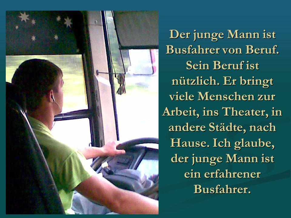 Der junge Mann ist Busfahrer von Beruf. Sein Beruf ist nützlich