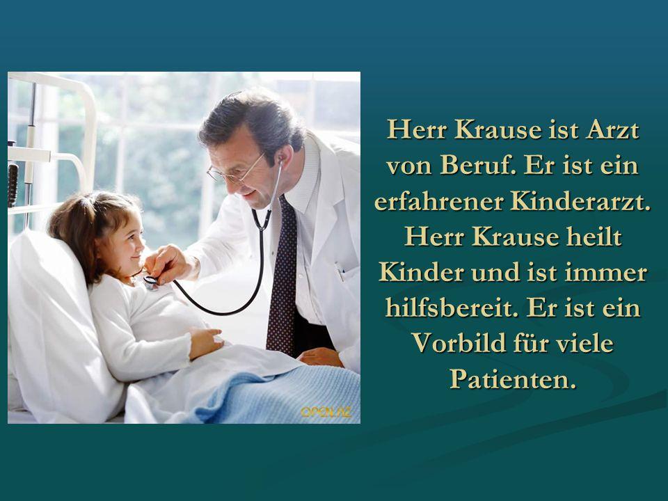 Herr Krause ist Arzt von Beruf. Er ist ein erfahrener Kinderarzt