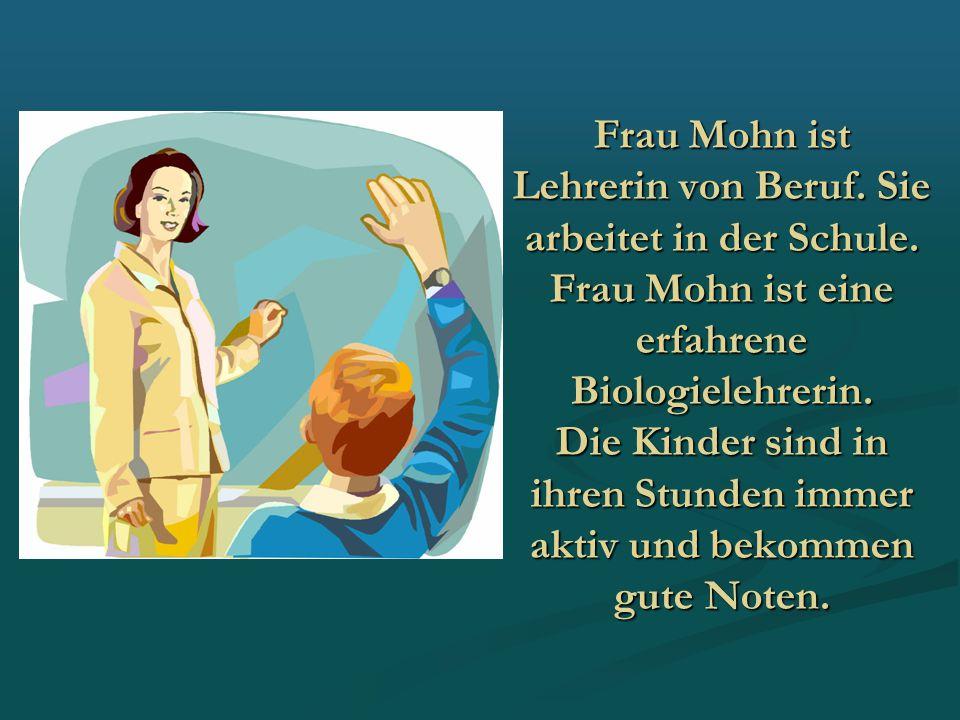 Frau Mohn ist Lehrerin von Beruf. Sie arbeitet in der Schule