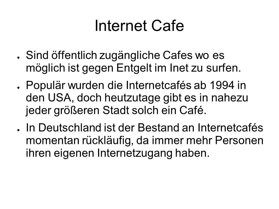 Internet Cafe Sind öffentlich zugängliche Cafes wo es möglich ist gegen Entgelt im Inet zu surfen.
