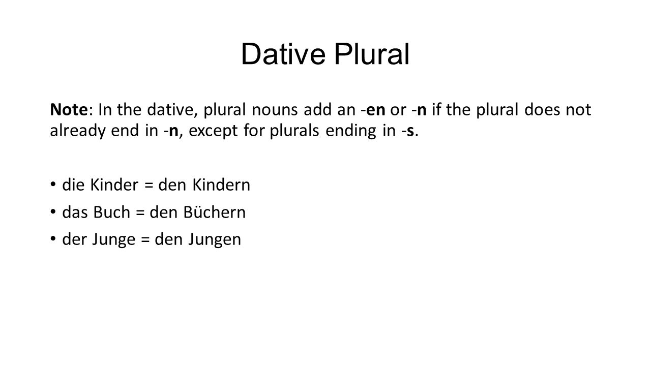 Dative Plural Note: In the dative, plural nouns add an -en or -n if the plural does not already end in -n, except for plurals ending in -s.