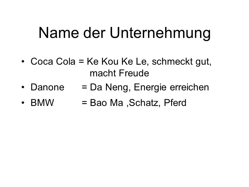 Name der Unternehmung Coca Cola = Ke Kou Ke Le, schmeckt gut, macht Freude. Danone = Da Neng, Energie erreichen.
