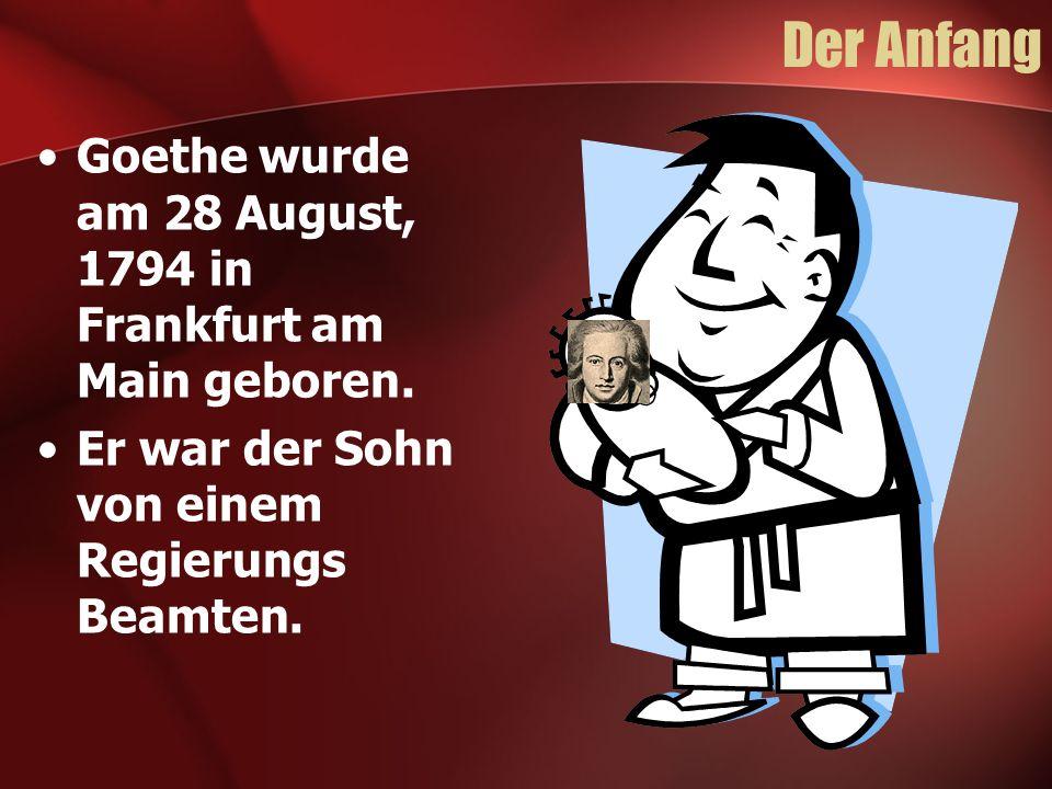 Der Anfang Goethe wurde am 28 August, 1794 in Frankfurt am Main geboren.
