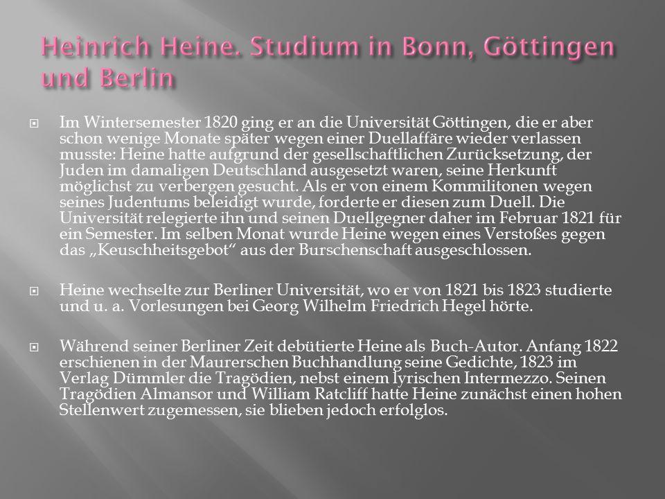 """Im Wintersemester 1820 ging er an die Universität Göttingen, die er aber schon wenige Monate später wegen einer Duellaffäre wieder verlassen musste: Heine hatte aufgrund der gesellschaftlichen Zurücksetzung, der Juden im damaligen Deutschland ausgesetzt waren, seine Herkunft möglichst zu verbergen gesucht. Als er von einem Kommilitonen wegen seines Judentums beleidigt wurde, forderte er diesen zum Duell. Die Universität relegierte ihn und seinen Duellgegner daher im Februar 1821 für ein Semester. Im selben Monat wurde Heine wegen eines Verstoßes gegen das """"Keuschheitsgebot aus der Burschenschaft ausgeschlossen."""