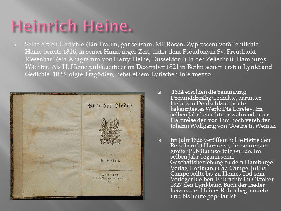 Seine ersten Gedichte (Ein Traum, gar seltsam, Mit Rosen, Zypressen) veröffentlichte Heine bereits 1816, in seiner Hamburger Zeit, unter dem Pseudonym Sy. Freudhold Riesenharf (ein Anagramm von Harry Heine, Dusseldorff) in der Zeitschrift Hamburgs Wächter. Als H. Heine publizierte er im Dezember 1821 in Berlin seinen ersten Lyrikband Gedichte. 1823 folgte Tragödien, nebst einem Lyrischen Intermezzo.