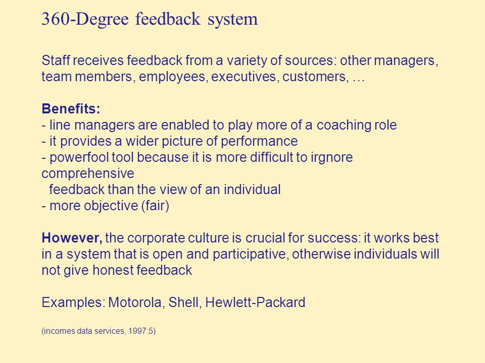 360-Degree feedback system Staff receives feedback from a variety of sources: other managers, team members, employees, executives, customers, … Benefits: - line managers are enabled to play more of a coaching role - it provides a wider picture of performance - powerfool tool because it is more difficult to irgnore comprehensive feedback than the view of an individual - more objective (fair) However, the corporate culture is crucial for success: it works best in a system that is open and participative, otherwise individuals will not give honest feedback Examples: Motorola, Shell, Hewlett-Packard (incomes data services, 1997:5)