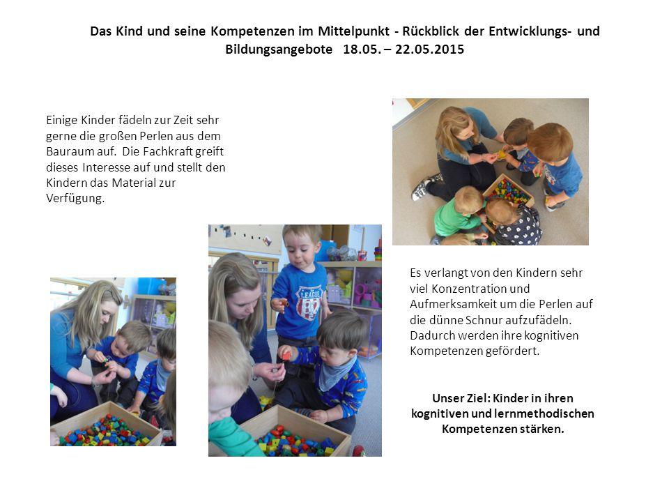 Das Kind und seine Kompetenzen im Mittelpunkt - Rückblick der Entwicklungs- und Bildungsangebote 18.05. – 22.05.2015
