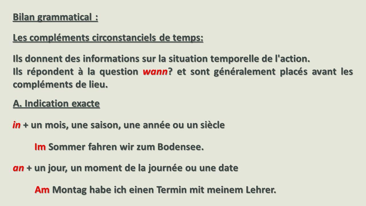 Bilan grammatical : Les compléments circonstanciels de temps: Ils donnent des informations sur la situation temporelle de l action.