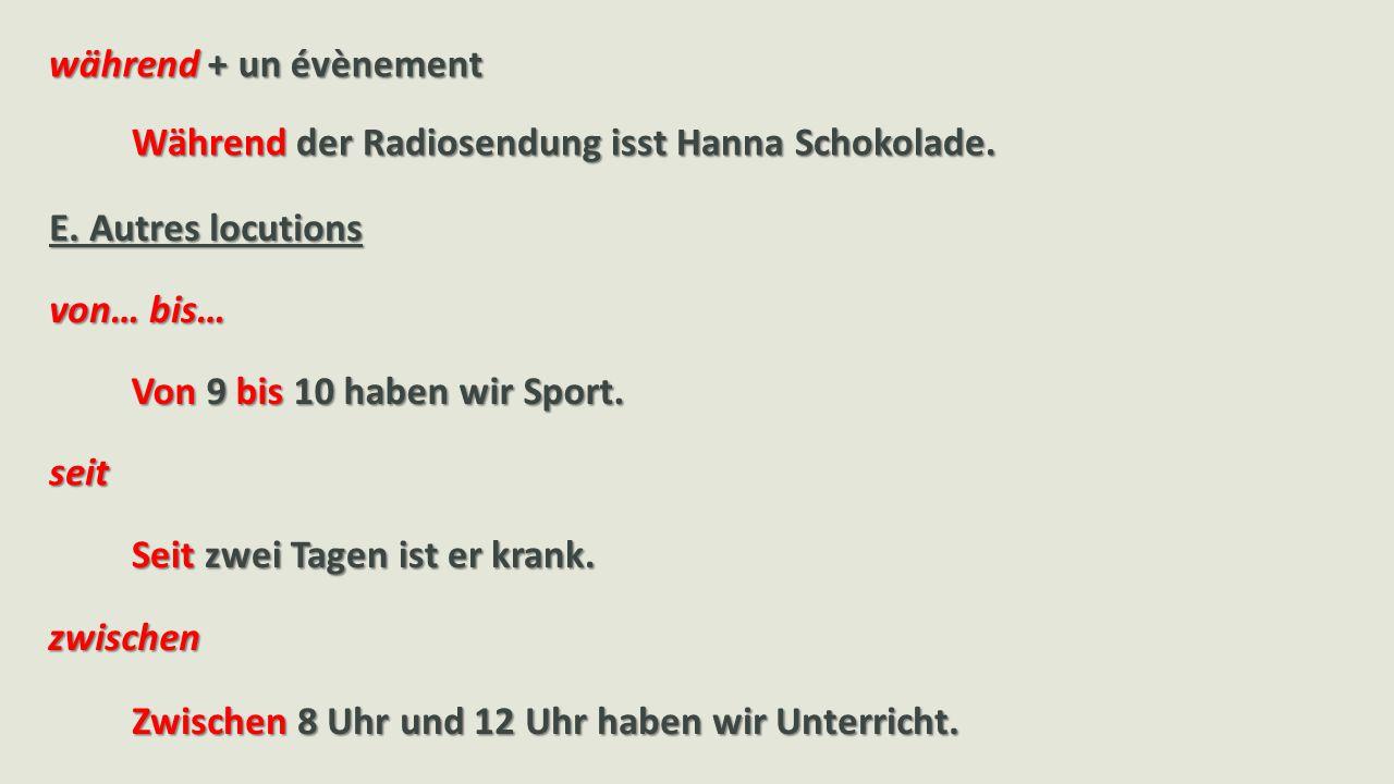 während + un évènement Während der Radiosendung isst Hanna Schokolade. E. Autres locutions. von… bis…