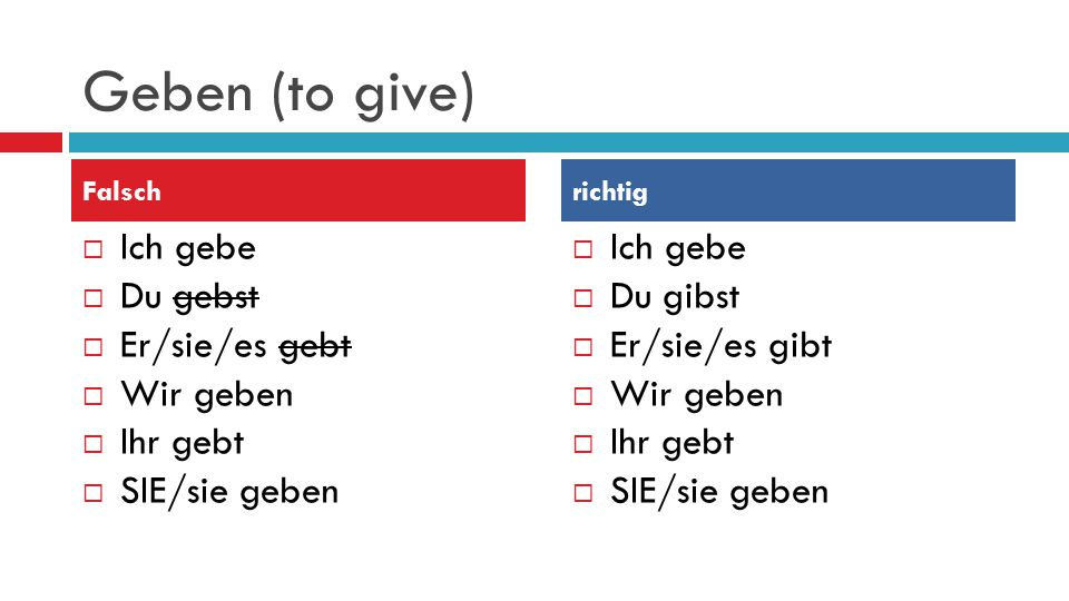 Geben (to give) Ich gebe Du gebst Er/sie/es gebt Wir geben Ihr gebt