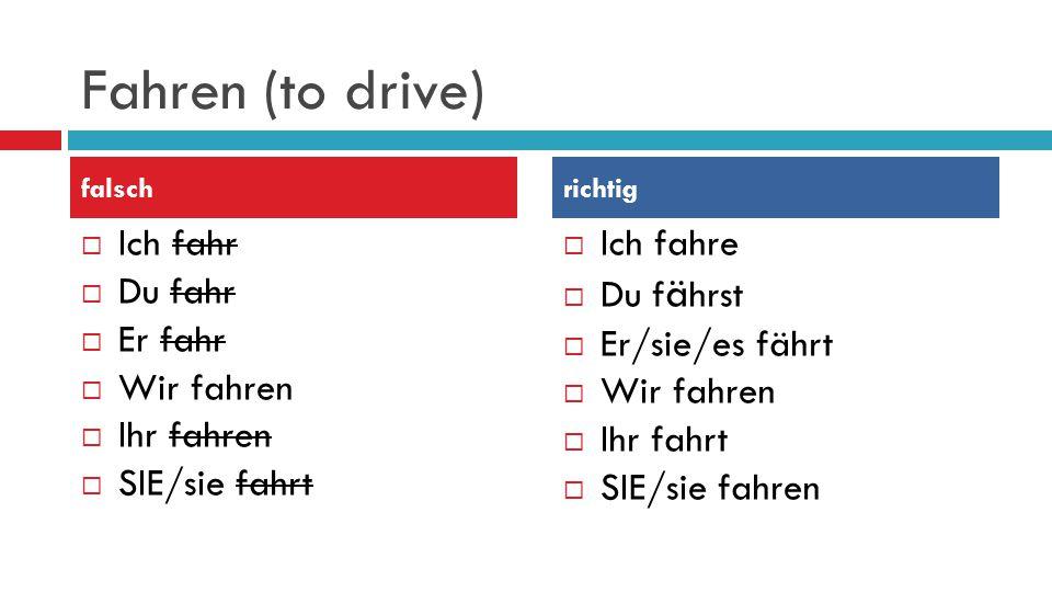 Fahren (to drive) Ich fahr Du fahr Er fahr Wir fahren Ihr fahren