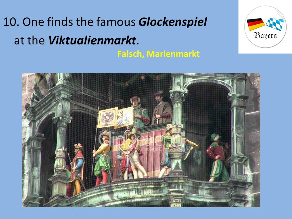 10. One finds the famous Glockenspiel at the Viktualienmarkt.