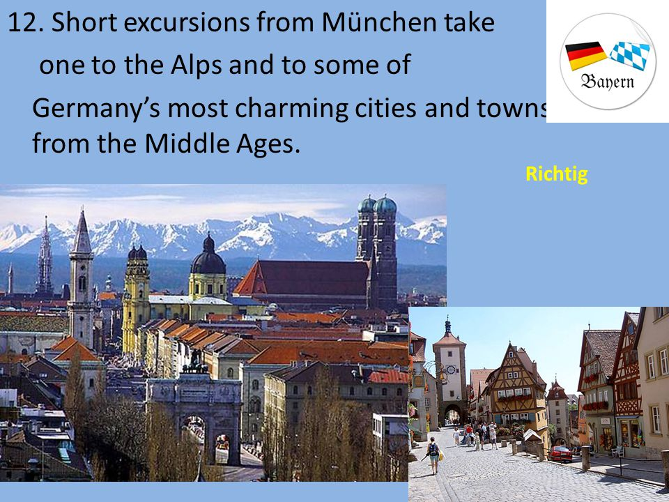 12. Short excursions from München take one to the Alps and to some of Germany's most charming cities and towns from the Middle Ages.