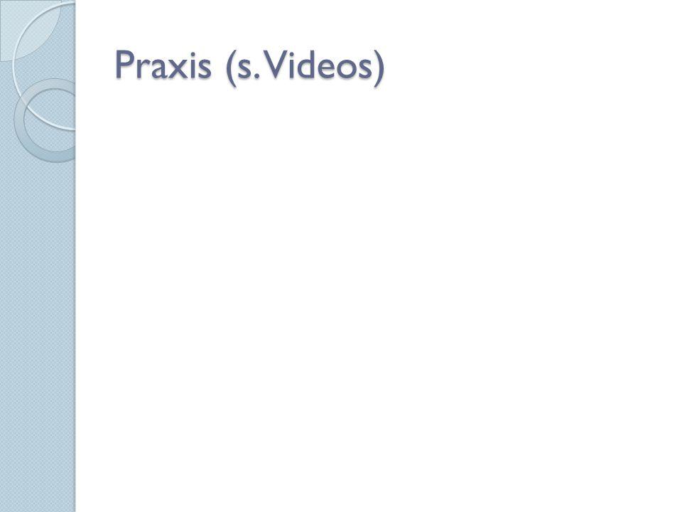 Praxis (s. Videos)
