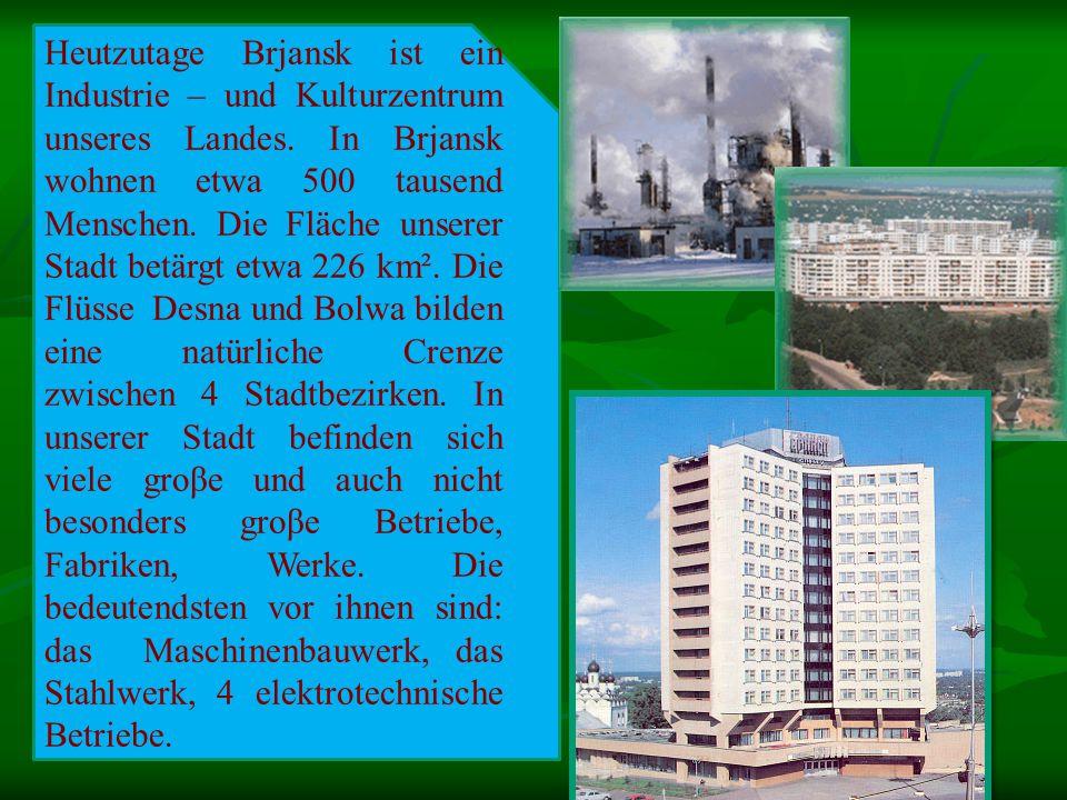 Heutzutage Brjansk ist ein Industrie – und Kulturzentrum unseres Landes.