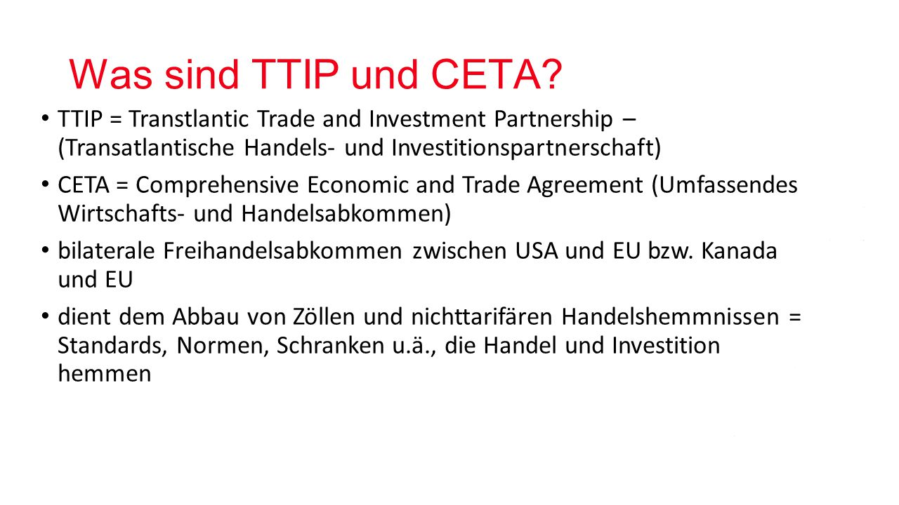 Was sind TTIP und CETA TTIP = Transtlantic Trade and Investment Partnership – (Transatlantische Handels- und Investitionspartnerschaft)
