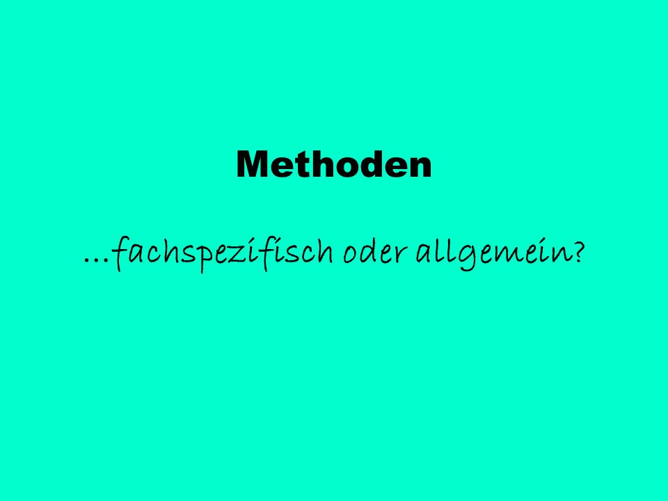 Methoden …fachspezifisch oder allgemein