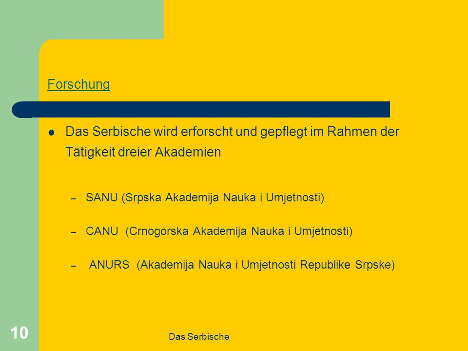 Forschung Das Serbische wird erforscht und gepflegt im Rahmen der Tätigkeit dreier Akademien. SANU (Srpska Akademija Nauka i Umjetnosti)