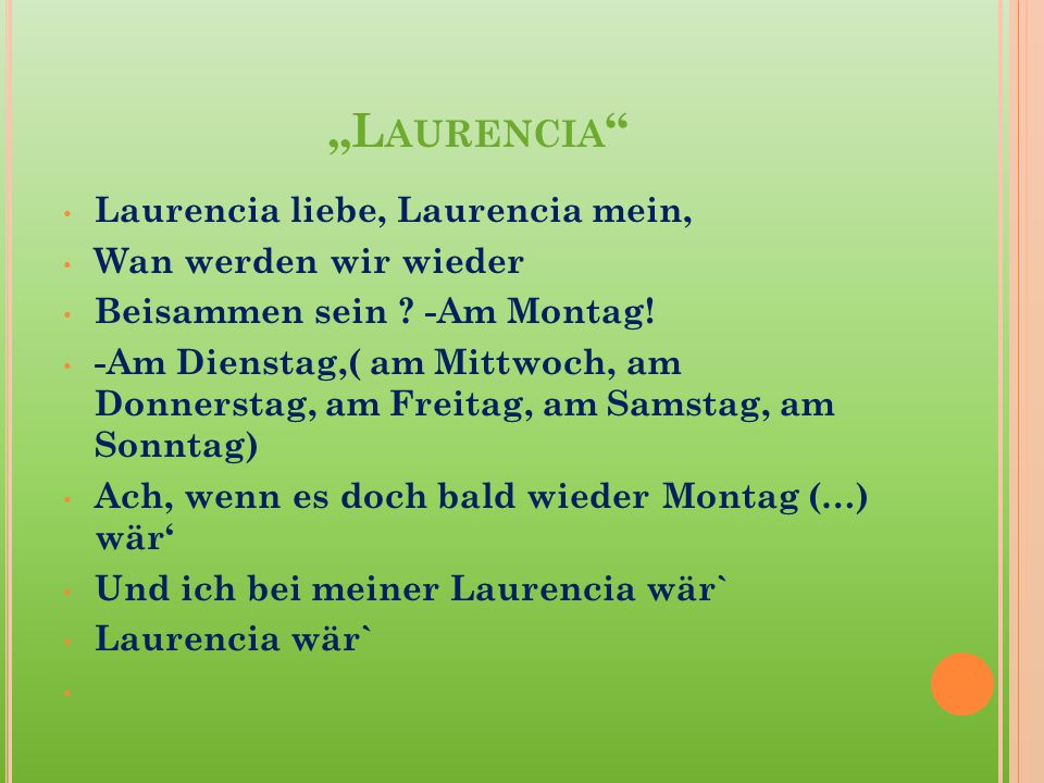 """Laurencia Laurencia liebe, Laurencia mein, Wan werden wir wieder"