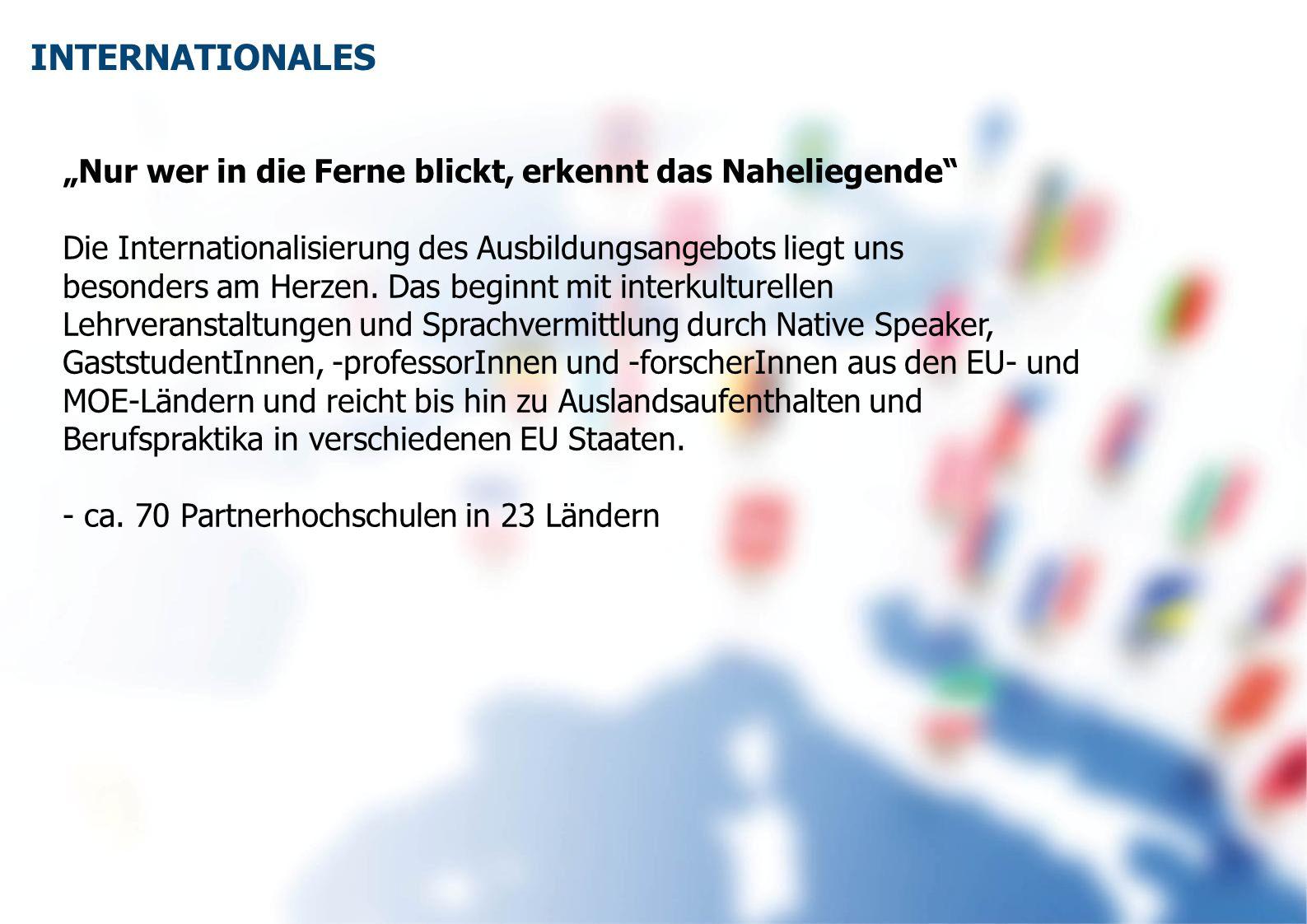 """INTERNATIONALES """"Nur wer in die Ferne blickt, erkennt das Naheliegende Die Internationalisierung des Ausbildungsangebots liegt uns."""