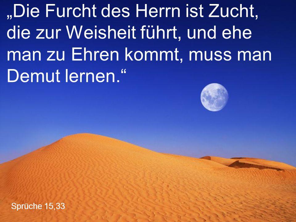 """""""Die Furcht des Herrn ist Zucht, die zur Weisheit führt, und ehe man zu Ehren kommt, muss man Demut lernen."""