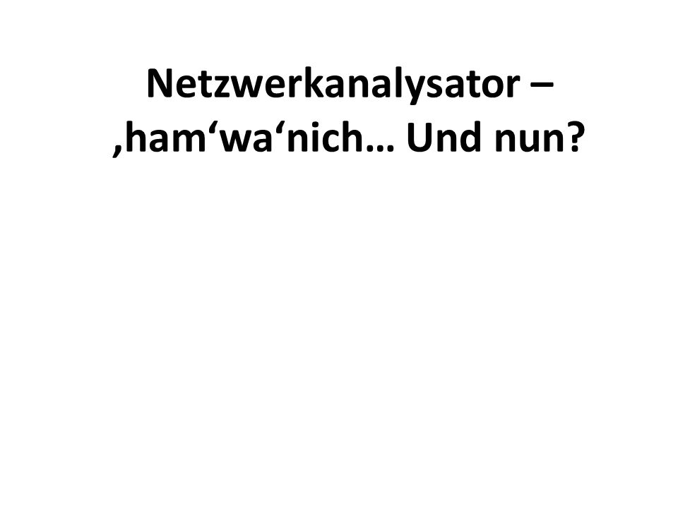 Netzwerkanalysator – 'ham'wa'nich… Und nun