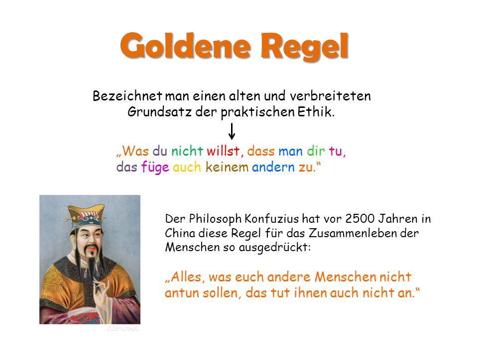 Goldene Regel Bezeichnet man einen alten und verbreiteten Grundsatz der praktischen Ethik.
