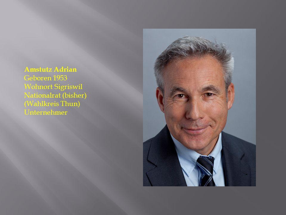 Amstutz Adrian Geboren 1953 Wohnort Sigriswil Nationalrat (bisher) (Wahlkreis Thun) Unternehmer