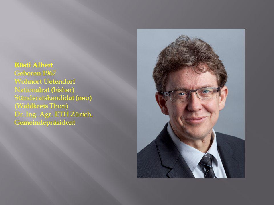 Rösti Albert Geboren 1967. Wohnort Uetendorf. Nationalrat (bisher) Ständeratskandidat (neu) (Wahlkreis Thun)